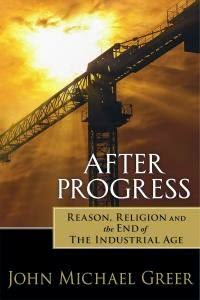 After Progress: Reason, Religion and the End of the Industrial Age